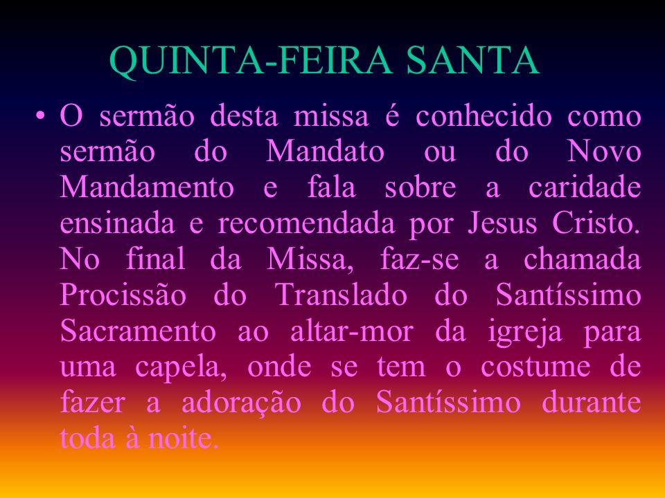 QUINTA-FEIRA SANTA O sermão desta missa é conhecido como sermão do Mandato ou do Novo Mandamento e fala sobre a caridade ensinada e recomendada por Je