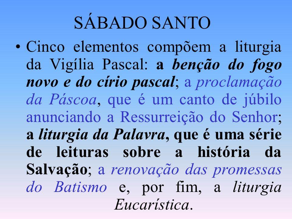 SÁBADO SANTO Cinco elementos compõem a liturgia da Vigília Pascal: a benção do fogo novo e do círio pascal; a proclamação da Páscoa, que é um canto de