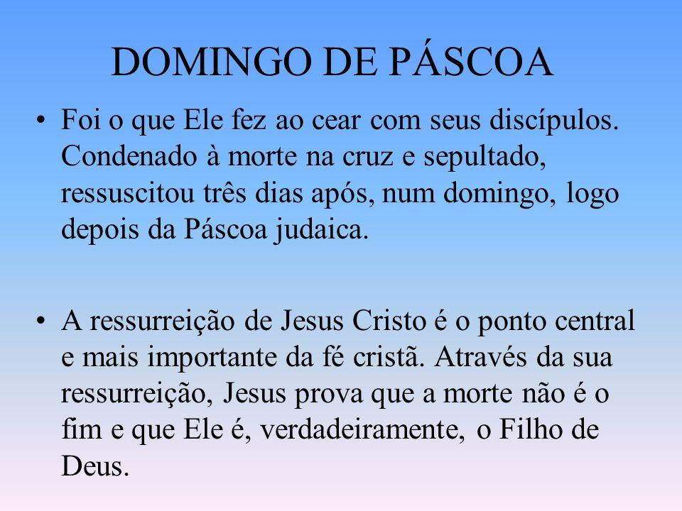 DOMINGO DE PÁSCOA Foi o que Ele fez ao cear com seus discípulos. Condenado à morte na cruz e sepultado, ressuscitou três dias após, num domingo, logo