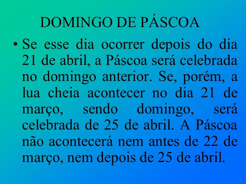 DOMINGO DE PÁSCOA Se esse dia ocorrer depois do dia 21 de abril, a Páscoa será celebrada no domingo anterior. Se, porém, a lua cheia acontecer no dia