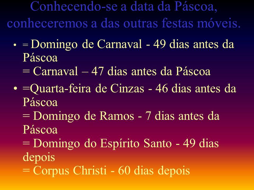 Conhecendo-se a data da Páscoa, conheceremos a das outras festas móveis. = Domingo de Carnaval - 49 dias antes da Páscoa = Carnaval – 47 dias antes da