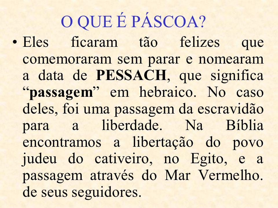 Eles ficaram tão felizes que comemoraram sem parar e nomearam a data de PESSACH, que significapassagem em hebraico. No caso deles, foi uma passagem da