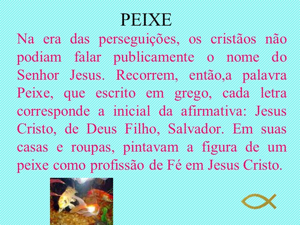 PEIXE Na era das perseguições, os cristãos não podiam falar publicamente o nome do Senhor Jesus. Recorrem, então,a palavra Peixe, que escrito em grego