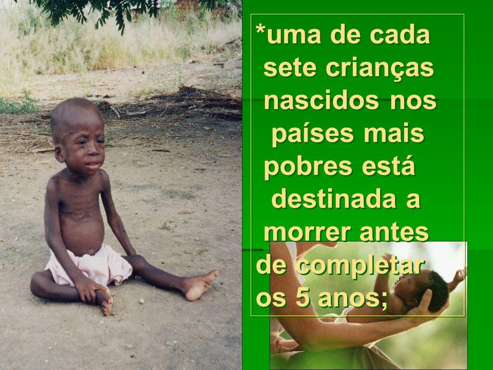 *uma de cada sete crianças nascidos nos países mais pobres está destinada a morrer antes de completar os 5 anos;