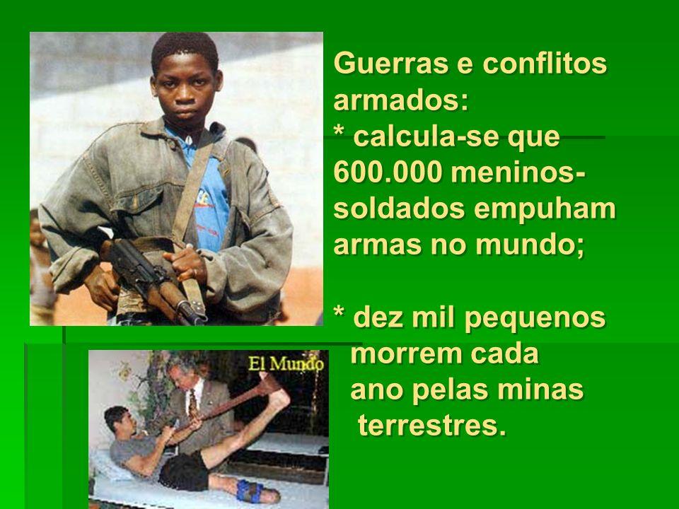 Guerras e conflitos armados: * calcula-se que 600.000 meninos- soldados empuham armas no mundo; * dez mil pequenos morrem cada ano pelas minas terrestres.