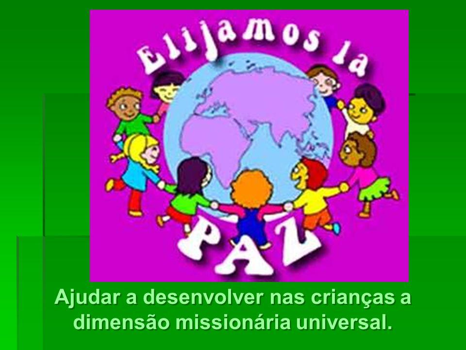 Ajudar a desenvolver nas crianças a dimensão missionária universal.