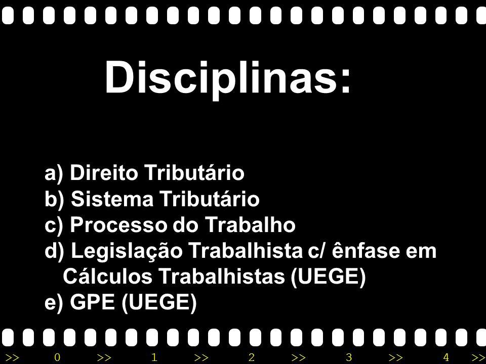 >>0 >>1 >> 2 >> 3 >> 4 >> Disciplinas: a) Direito Tributário b) Sistema Tributário c) Processo do Trabalho d) Legislação Trabalhista c/ ênfase em Cálculos Trabalhistas (UEGE) e) GPE (UEGE)