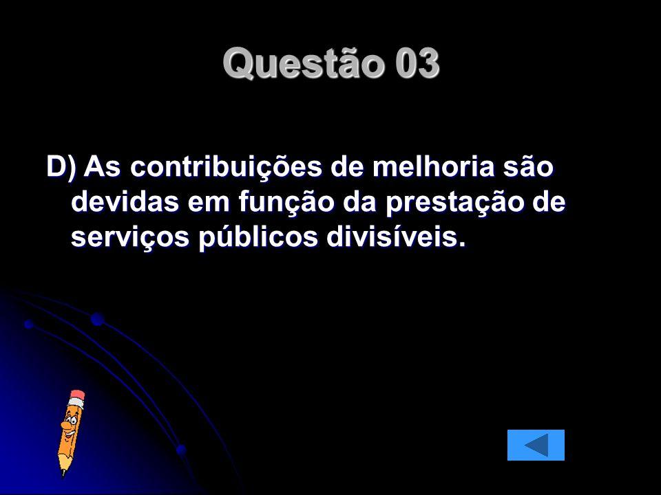 D) As contribuições de melhoria são devidas em função da prestação de serviços públicos divisíveis.