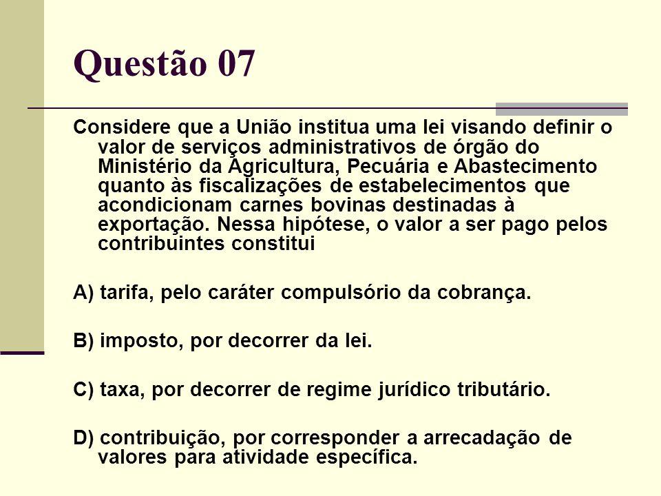 Questão 07 Considere que a União institua uma lei visando definir o valor de serviços administrativos de órgão do Ministério da Agricultura, Pecuária e Abastecimento quanto às fiscalizações de estabelecimentos que acondicionam carnes bovinas destinadas à exportação.