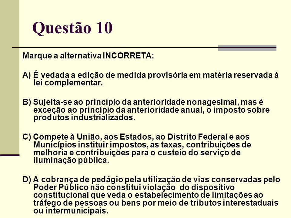 Questão 10 Marque a alternativa INCORRETA: A) É vedada a edição de medida provisória em matéria reservada à lei complementar.