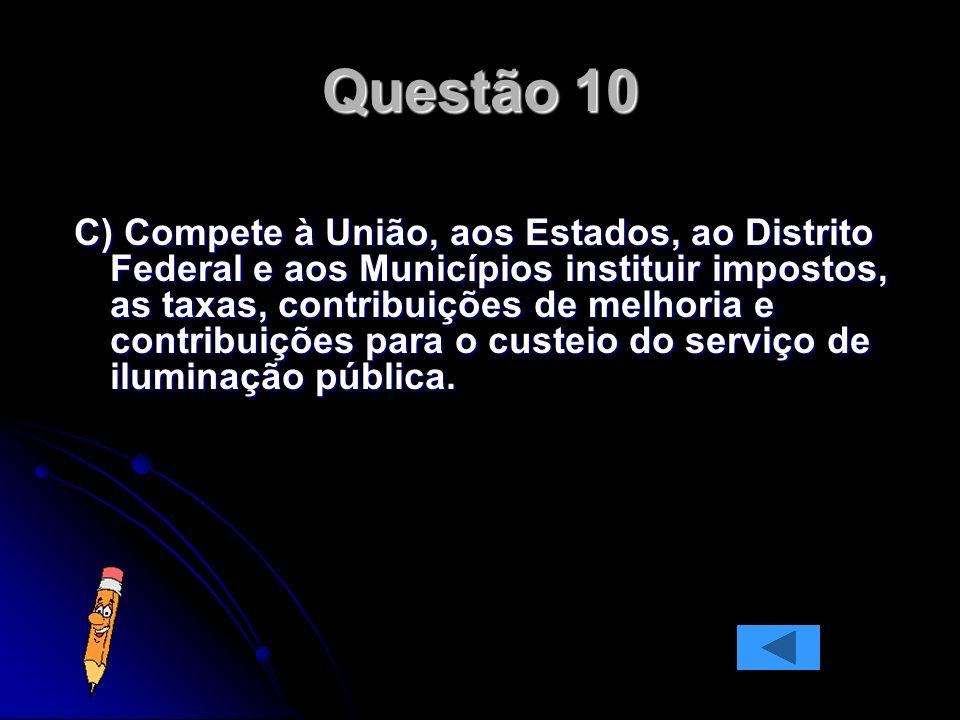 Questão 10 C) Compete à União, aos Estados, ao Distrito Federal e aos Municípios instituir impostos, as taxas, contribuições de melhoria e contribuições para o custeio do serviço de iluminação pública.