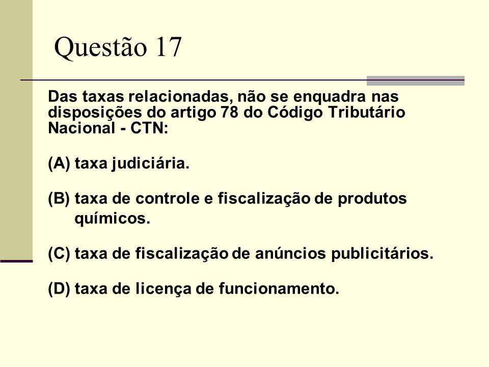 Questão 17 Das taxas relacionadas, não se enquadra nas disposições do artigo 78 do Código Tributário Nacional - CTN: (A) taxa judiciária.