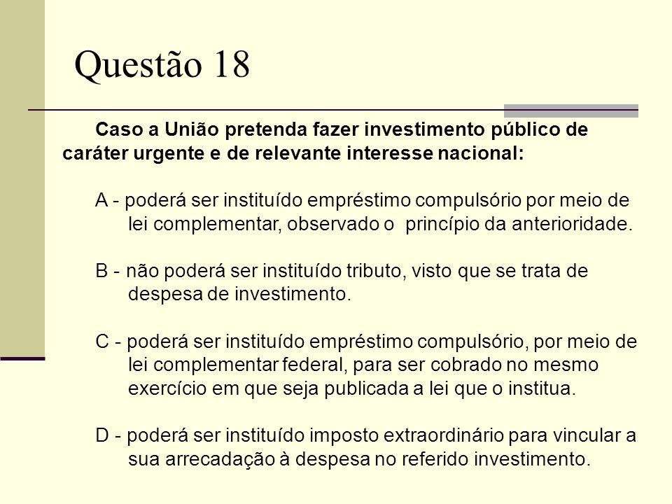 Questão 18 Caso a União pretenda fazer investimento público de caráter urgente e de relevante interesse nacional: A - poderá ser instituído empréstimo compulsório por meio de lei complementar, observado o princípio da anterioridade.