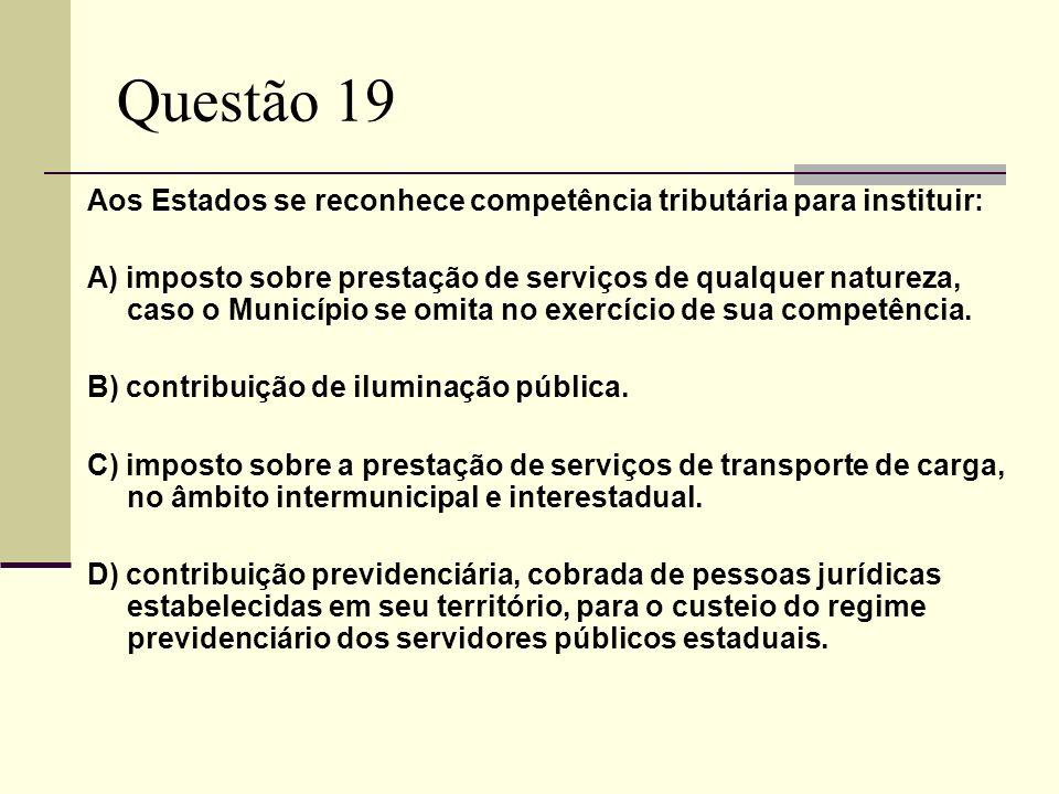 Questão 19 Aos Estados se reconhece competência tributária para instituir: A) imposto sobre prestação de serviços de qualquer natureza, caso o Município se omita no exercício de sua competência.