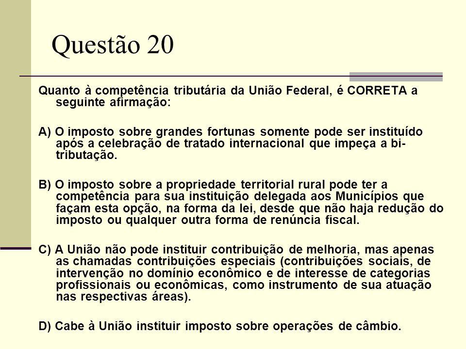 Questão 20 Quanto à competência tributária da União Federal, é CORRETA a seguinte afirmação: A) O imposto sobre grandes fortunas somente pode ser instituído após a celebração de tratado internacional que impeça a bi- tributação.
