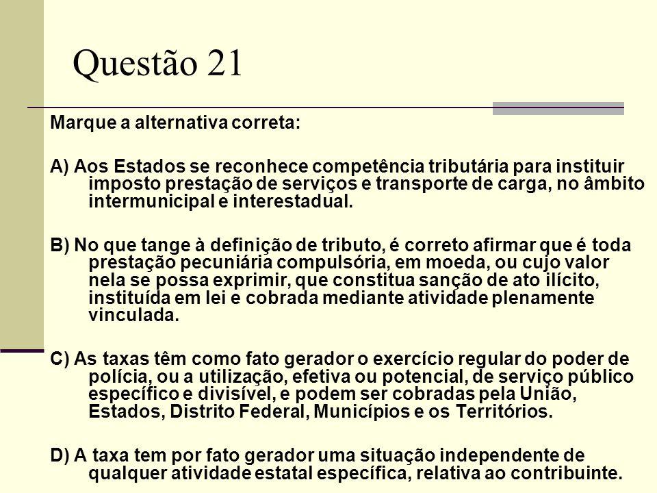 Questão 21 Marque a alternativa correta: A) Aos Estados se reconhece competência tributária para instituir imposto prestação de serviços e transporte de carga, no âmbito intermunicipal e interestadual.