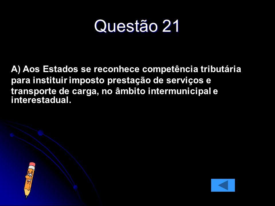 Questão 21 A) Aos Estados se reconhece competência tributária para instituir imposto prestação de serviços e transporte de carga, no âmbito intermunicipal e interestadual.