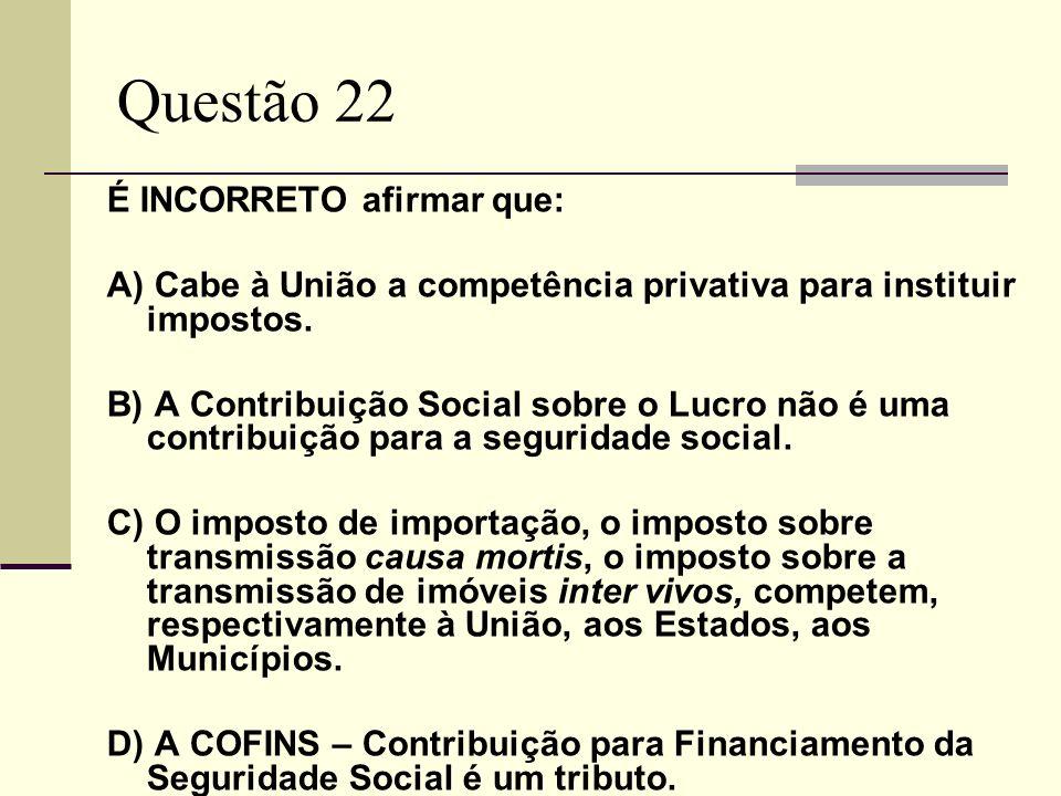 Questão 22 É INCORRETO afirmar que: A) Cabe à União a competência privativa para instituir impostos.