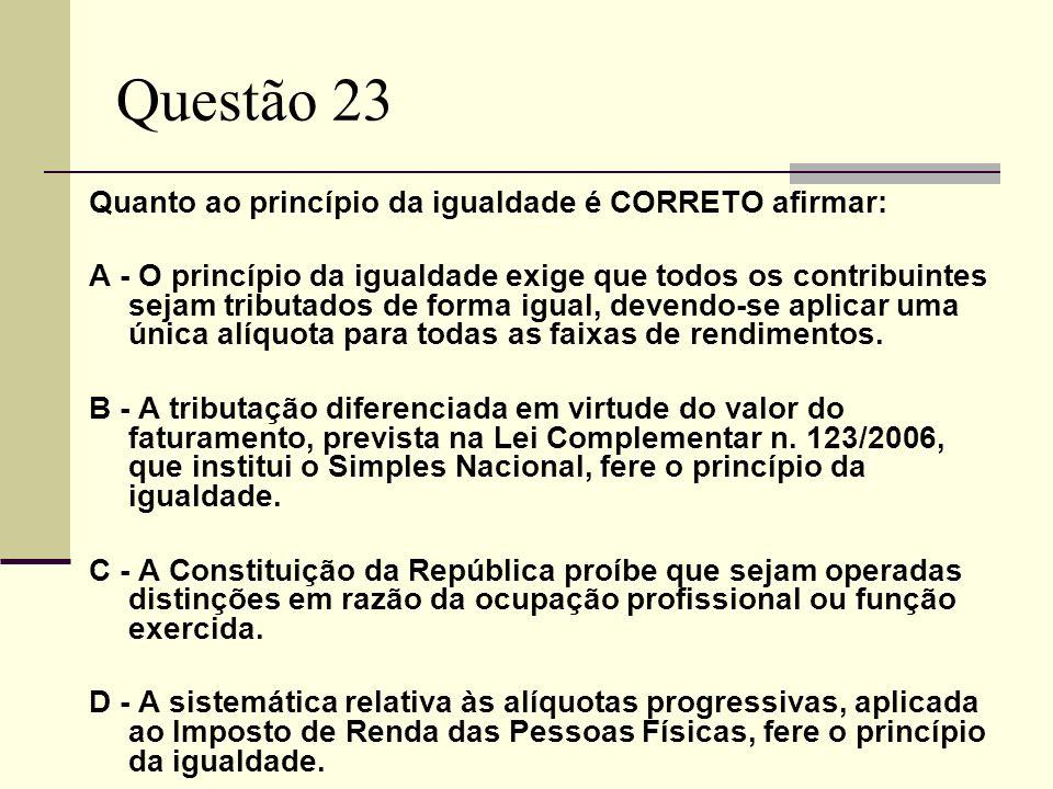 Questão 23 Quanto ao princípio da igualdade é CORRETO afirmar: A - O princípio da igualdade exige que todos os contribuintes sejam tributados de forma igual, devendo-se aplicar uma única alíquota para todas as faixas de rendimentos.