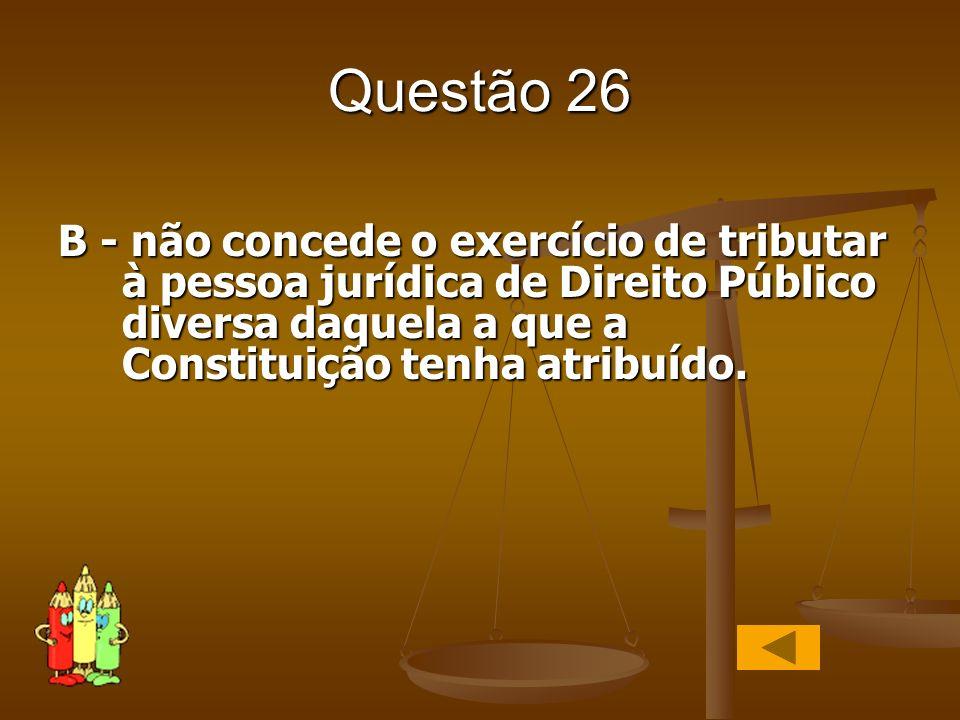 Questão 26 B - não concede o exercício de tributar à pessoa jurídica de Direito Público diversa daquela a que a Constituição tenha atribuído.