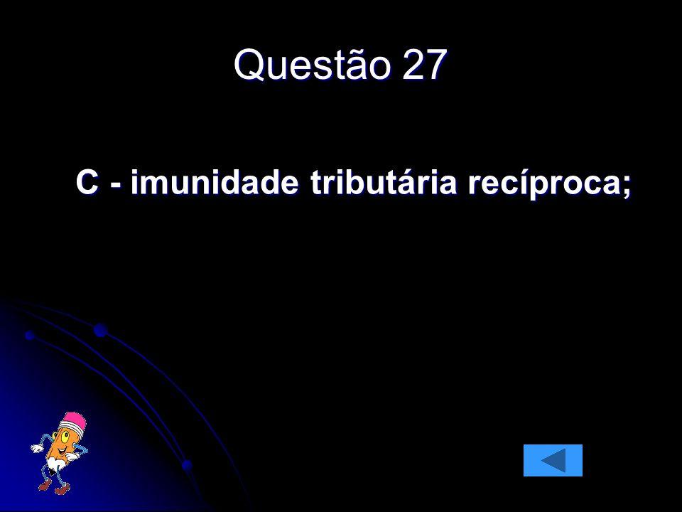 Questão 27 C - imunidade tributária recíproca;