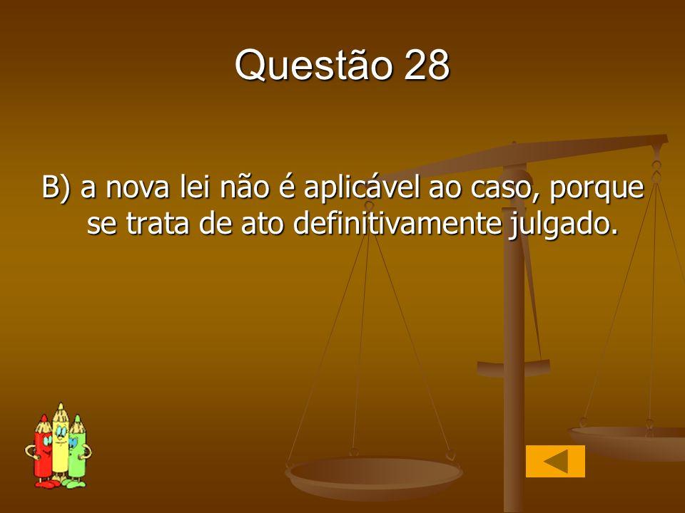 Questão 28 B) a nova lei não é aplicável ao caso, porque se trata de ato definitivamente julgado.