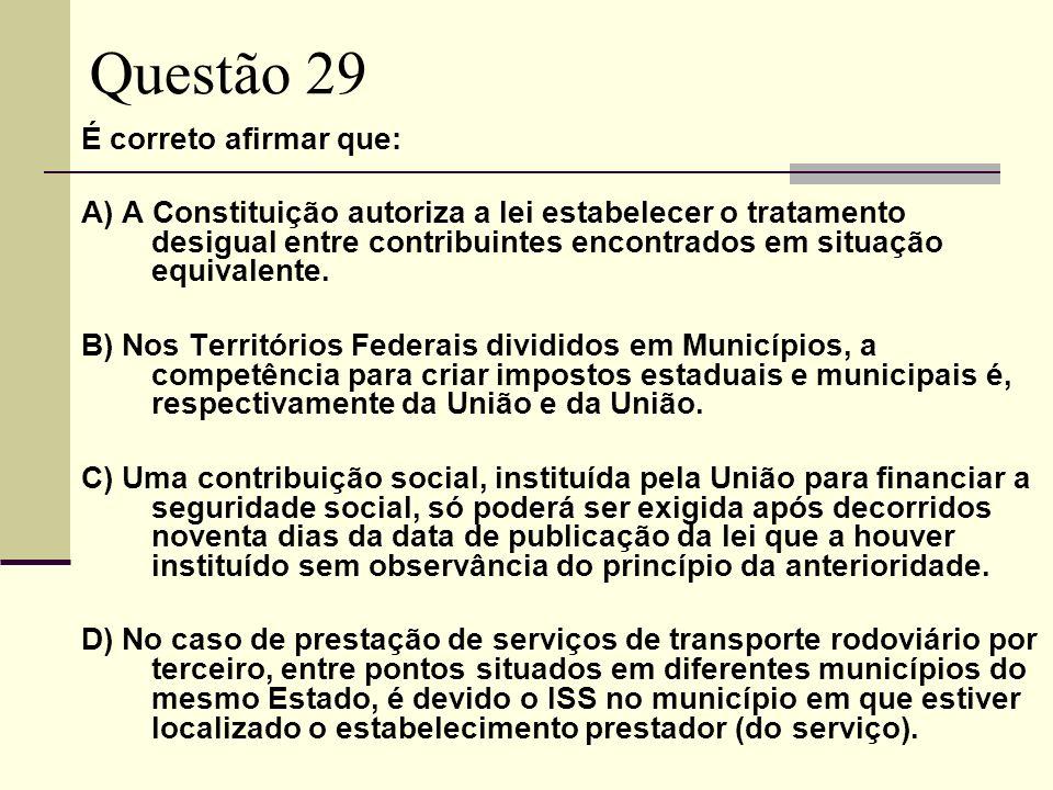 Questão 29 É correto afirmar que: A) A Constituição autoriza a lei estabelecer o tratamento desigual entre contribuintes encontrados em situação equivalente.