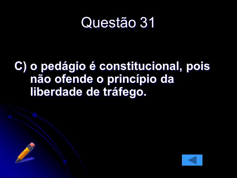 Questão 31 C)o pedágio é constitucional, pois não ofende o princípio da liberdade de tráfego.