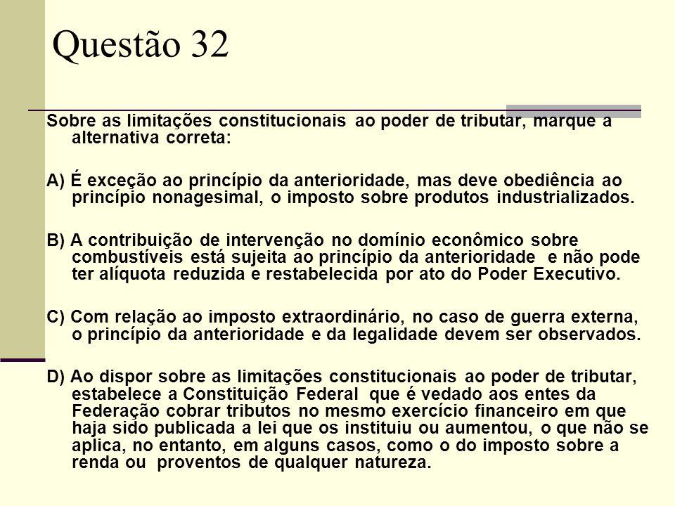 Questão 32 Sobre as limitações constitucionais ao poder de tributar, marque a alternativa correta: A) É exceção ao princípio da anterioridade, mas deve obediência ao princípio nonagesimal, o imposto sobre produtos industrializados.