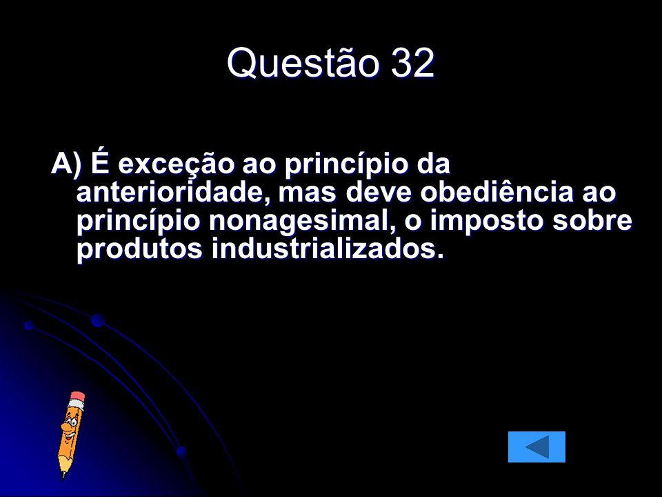 Questão 32 A) É exceção ao princípio da anterioridade, mas deve obediência ao princípio nonagesimal, o imposto sobre produtos industrializados.