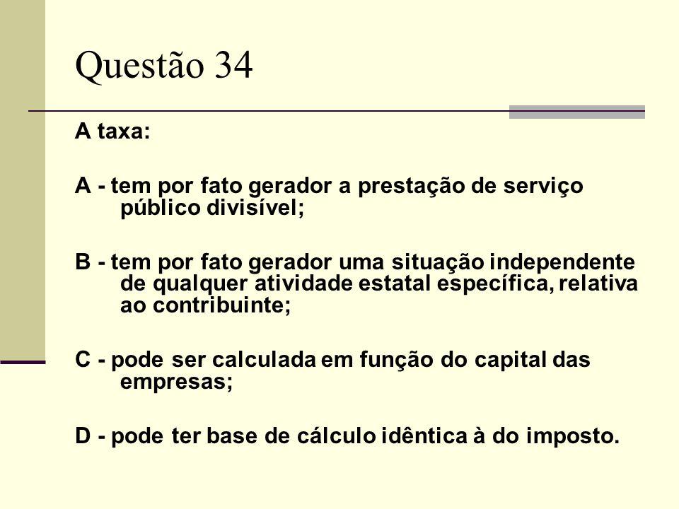 Questão 34 A taxa: A - tem por fato gerador a prestação de serviço público divisível; B - tem por fato gerador uma situação independente de qualquer atividade estatal específica, relativa ao contribuinte; C - pode ser calculada em função do capital das empresas; D - pode ter base de cálculo idêntica à do imposto.