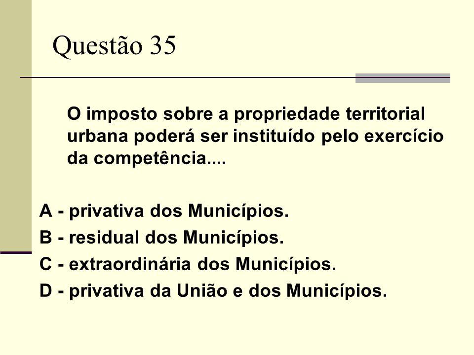 Questão 35 O imposto sobre a propriedade territorial urbana poderá ser instituído pelo exercício da competência....