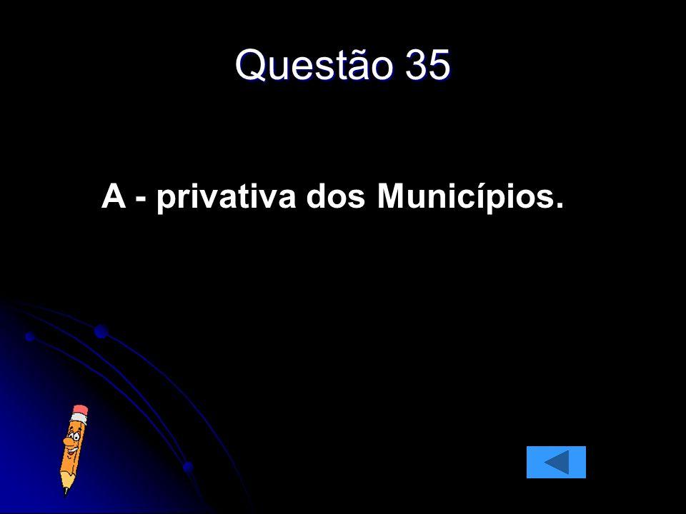 Questão 35 A - privativa dos Municípios.