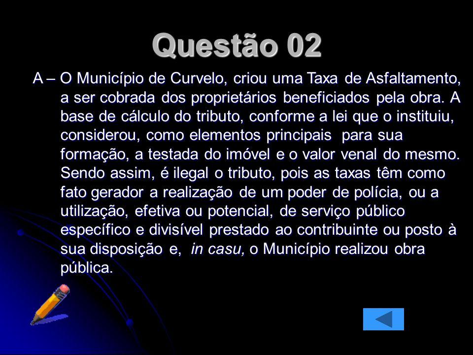 Questão 02 A – O Município de Curvelo, criou uma Taxa de Asfaltamento, a ser cobrada dos proprietários beneficiados pela obra.