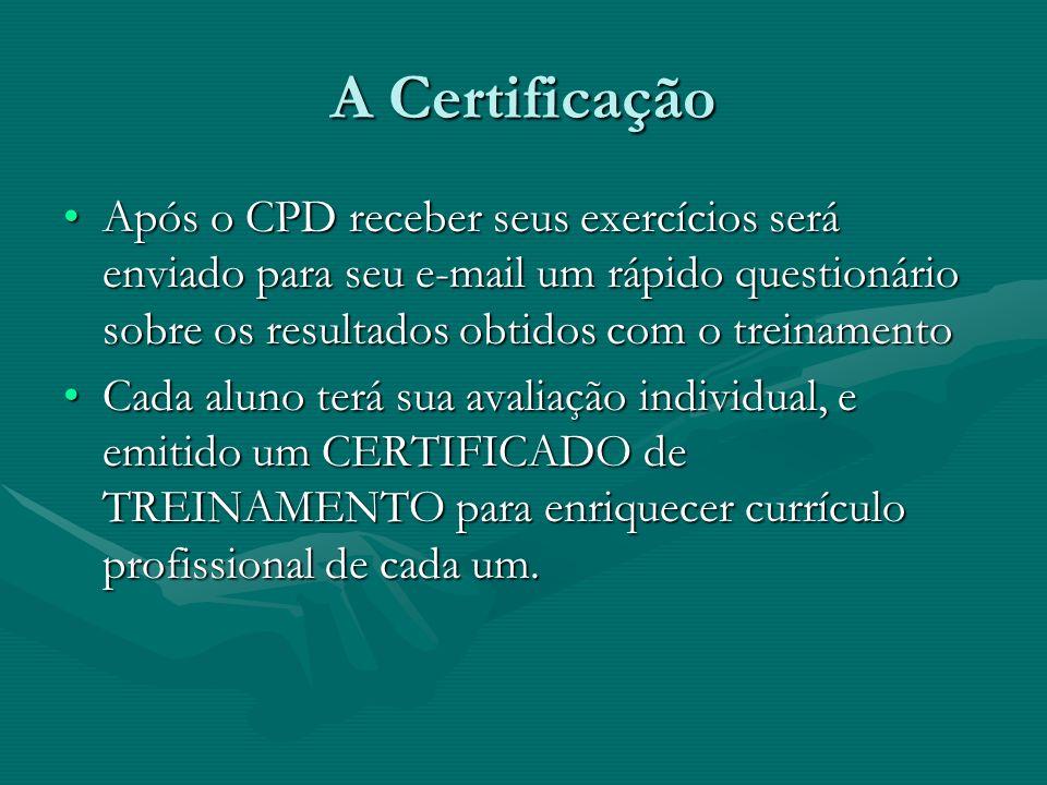 A Certificação Após o CPD receber seus exercícios será enviado para seu e-mail um rápido questionário sobre os resultados obtidos com o treinamentoApós o CPD receber seus exercícios será enviado para seu e-mail um rápido questionário sobre os resultados obtidos com o treinamento Cada aluno terá sua avaliação individual, e emitido um CERTIFICADO de TREINAMENTO para enriquecer currículo profissional de cada um.Cada aluno terá sua avaliação individual, e emitido um CERTIFICADO de TREINAMENTO para enriquecer currículo profissional de cada um.