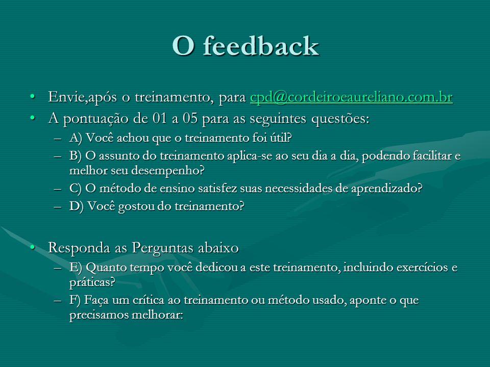 O feedback Envie,após o treinamento, para cpd@cordeiroeaureliano.com.brEnvie,após o treinamento, para cpd@cordeiroeaureliano.com.brcpd@cordeiroeaureliano.com.br A pontuação de 01 a 05 para as seguintes questões:A pontuação de 01 a 05 para as seguintes questões: –A) Você achou que o treinamento foi útil.