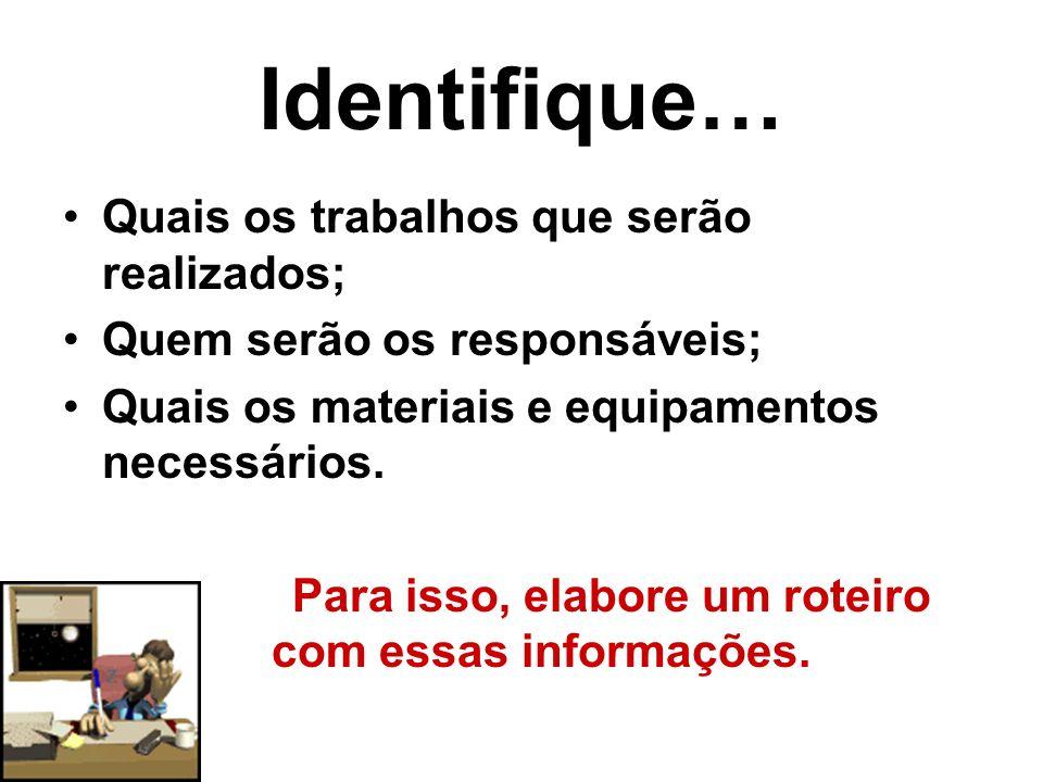 Identifique… Quais os trabalhos que serão realizados; Quem serão os responsáveis; Quais os materiais e equipamentos necessários.