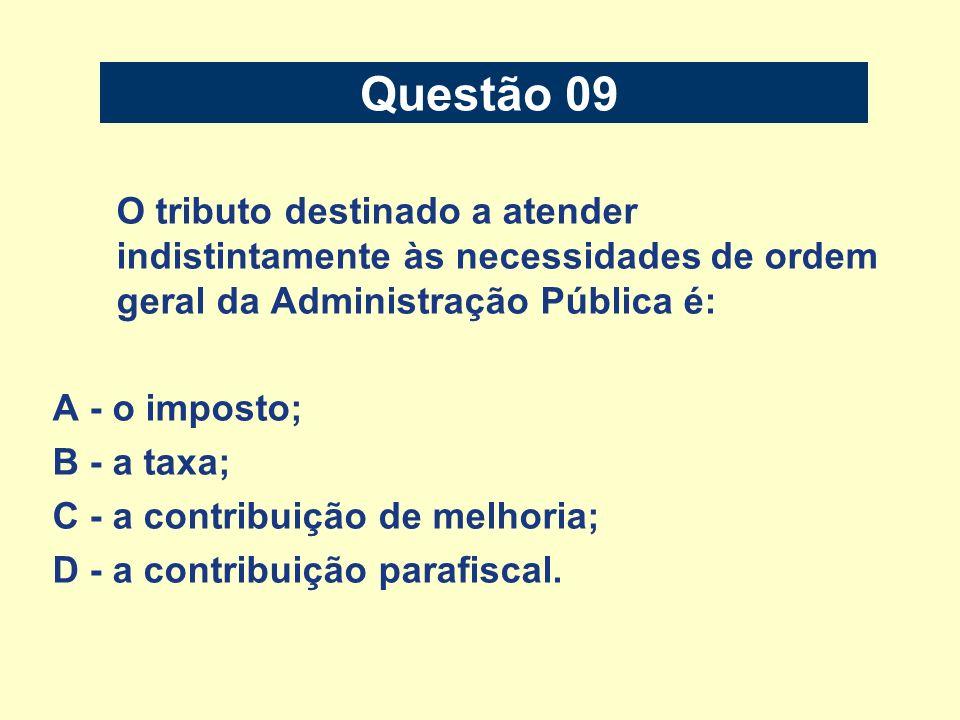 O tributo destinado a atender indistintamente às necessidades de ordem geral da Administração Pública é: A - o imposto; B - a taxa; C - a contribuição