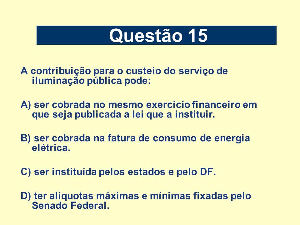 Questão 15 A contribuição para o custeio do serviço de iluminação pública pode: A) ser cobrada no mesmo exercício financeiro em que seja publicada a l