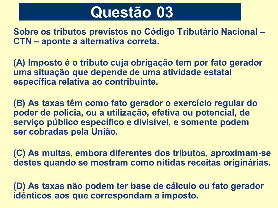 Questão 03 Sobre os tributos previstos no Código Tributário Nacional – CTN – aponte a alternativa correta. (A) Imposto é o tributo cuja obrigação tem