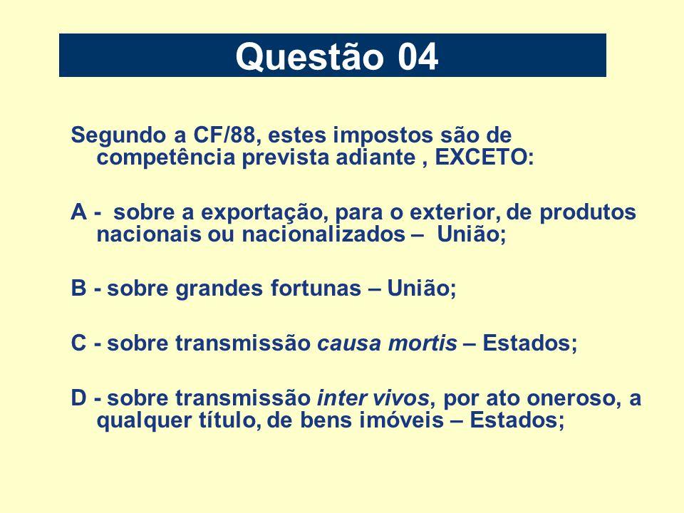 Questão 04 Segundo a CF/88, estes impostos são de competência prevista adiante, EXCETO: A - sobre a exportação, para o exterior, de produtos nacionais