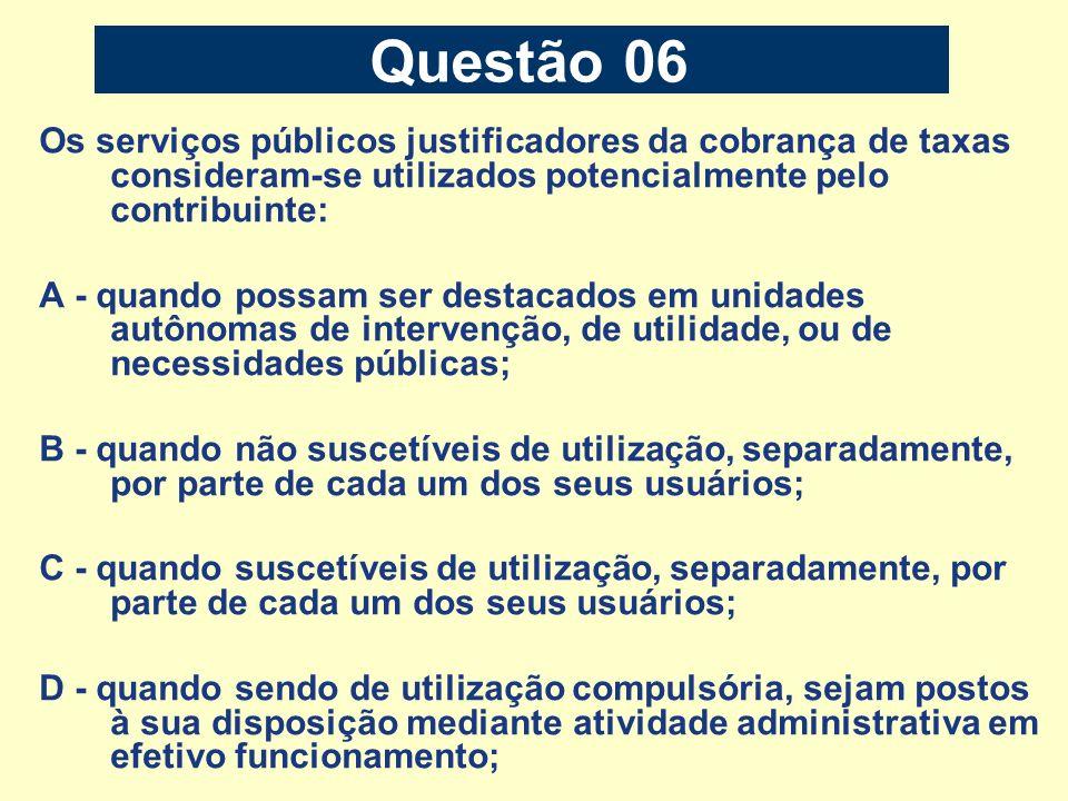 Questão 06 Os serviços públicos justificadores da cobrança de taxas consideram-se utilizados potencialmente pelo contribuinte: A - quando possam ser d