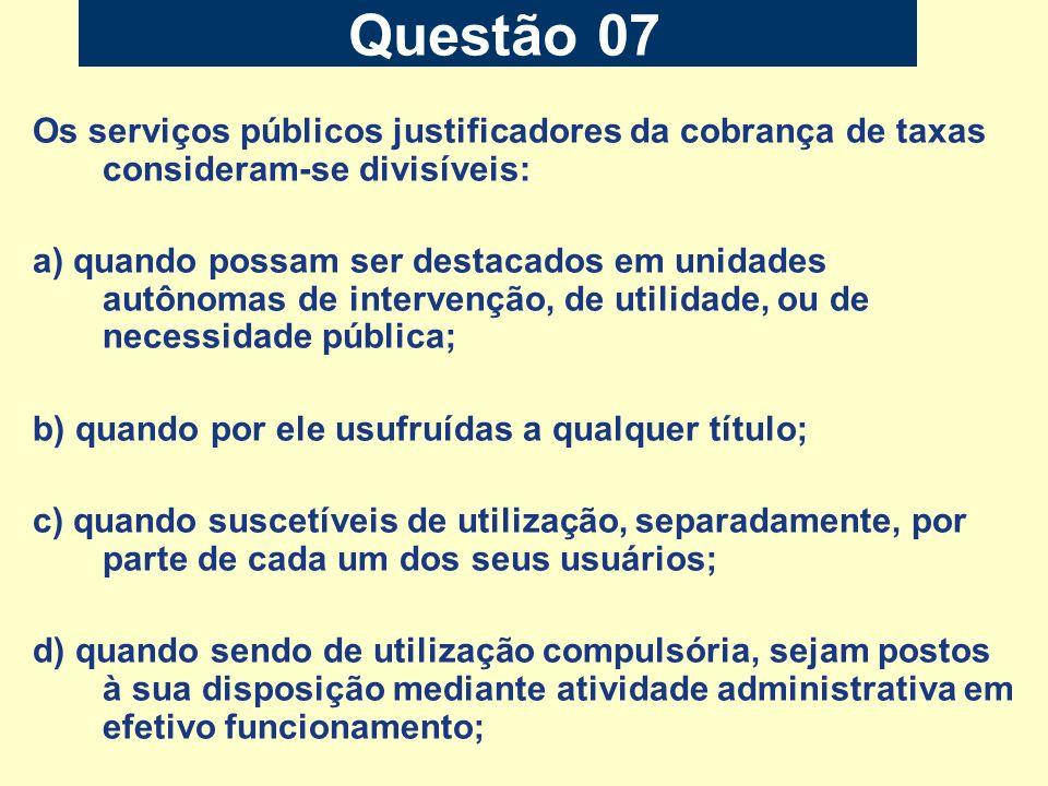 Questão 07 Os serviços públicos justificadores da cobrança de taxas consideram-se divisíveis: a) quando possam ser destacados em unidades autônomas de