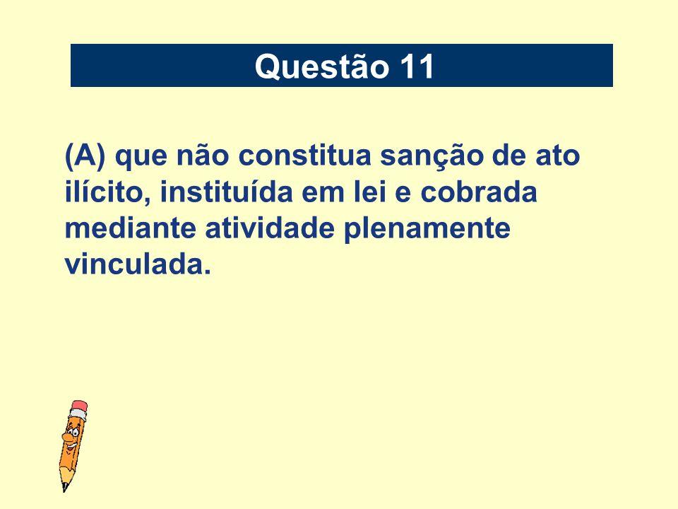 (A) que não constitua sanção de ato ilícito, instituída em lei e cobrada mediante atividade plenamente vinculada. Questão 11
