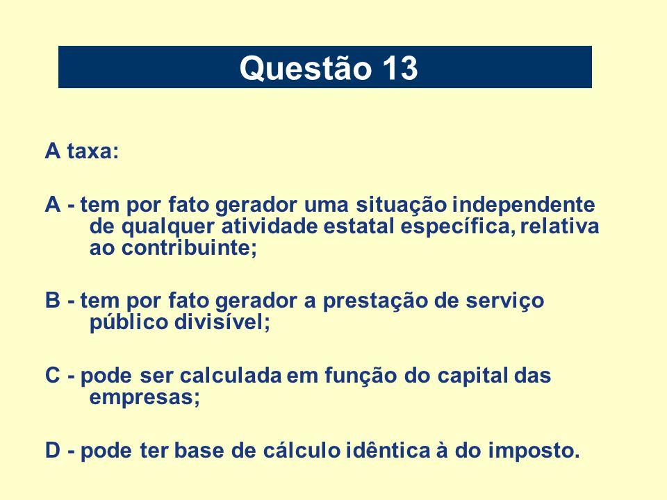 Questão 13 A taxa: A - tem por fato gerador uma situação independente de qualquer atividade estatal específica, relativa ao contribuinte; B - tem por