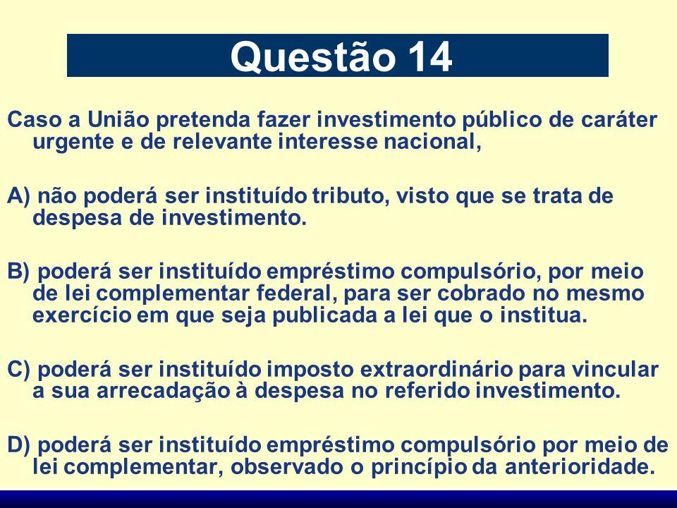 Questão 14 Caso a União pretenda fazer investimento público de caráter urgente e de relevante interesse nacional, A) não poderá ser instituído tributo