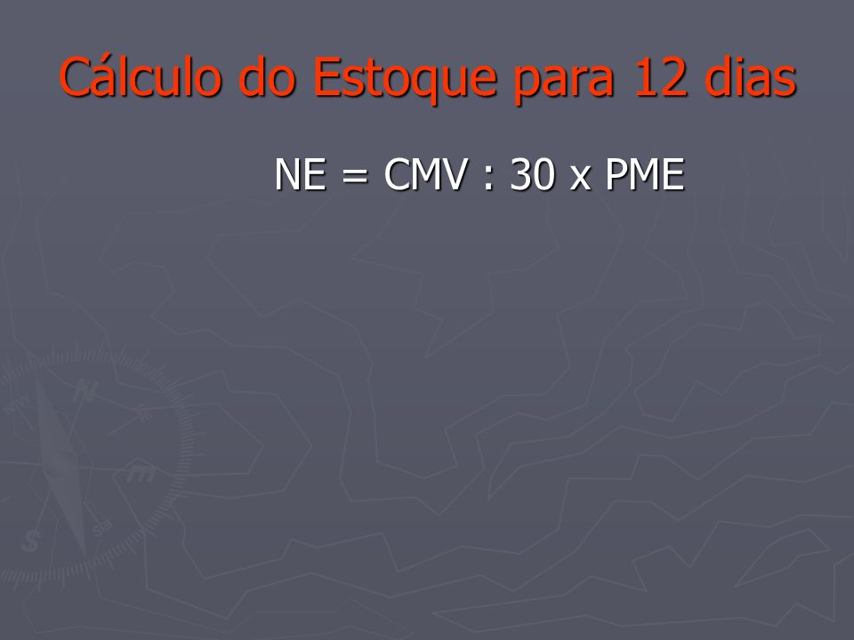 Cálculo do Estoque para 12 dias NE = CMV : 30 x PME