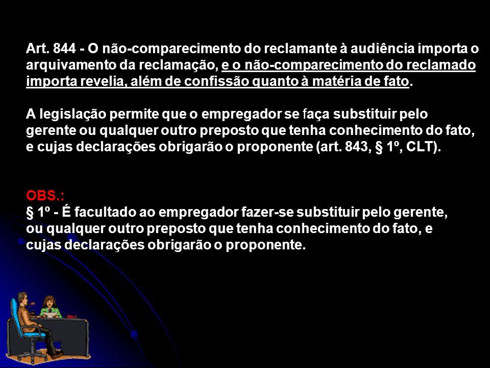 Art. 844 - O não-comparecimento do reclamante à audiência importa o arquivamento da reclamação, e o não-comparecimento do reclamado importa revelia, a