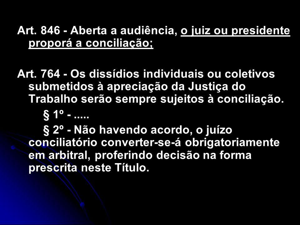Art. 846 - Aberta a audiência, o juiz ou presidente proporá a conciliação; Art. 764 - Os dissídios individuais ou coletivos submetidos à apreciação da
