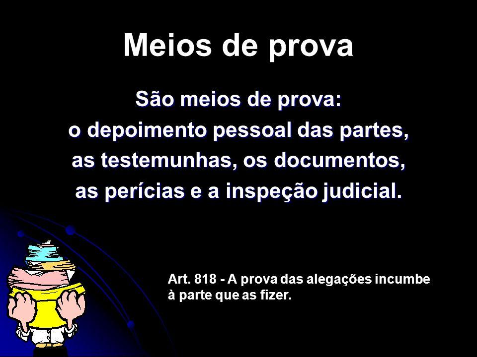Meios de prova São meios de prova: o depoimento pessoal das partes, as testemunhas, os documentos, as perícias e a inspeção judicial.